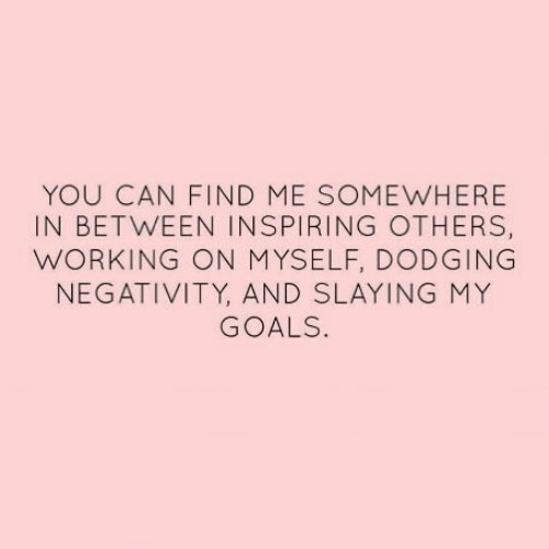 My Goals: YOU CAN FIND ME SOMEWHERE  IN BETWEEN INSPIRING OTHERS,  WORKING ON MYSELF, DODGING  NEGATIVITY, AND SLAYING MY  GOALS.