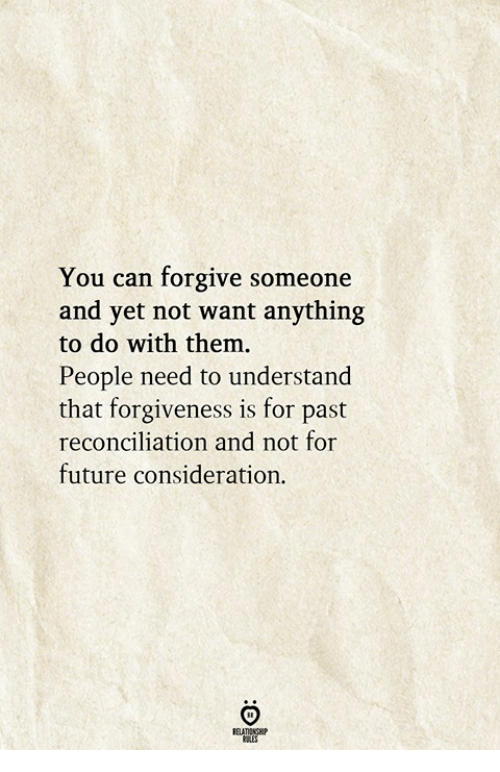 Future, Forgiveness, and Can: You can forgive someone  and yet not want anything  to do with them  People need to understand  that forgiveness is for past  reconciliation and not for  future consideration.