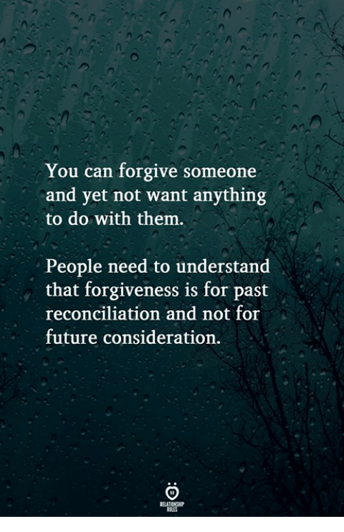 consideration: You can forgive someone  and yet not want anything  to do with them.  People need to understand  that forgiveness is for past  reconciliation and not for  future consideration  RELATIONGHIP