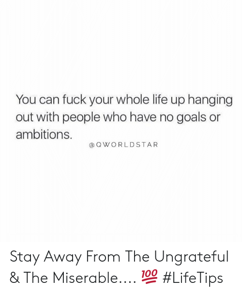 Goals, Life, and Fuck: You can fuck your whole life up hanging  out with people who have no goals or  ambitions.  QWORLDSTAR Stay Away From The Ungrateful & The Miserable.... 💯 #LifeTips