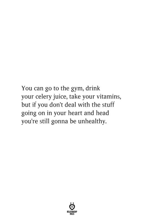 Gym, Head, and Juice: You can go to the gym, drink  your celery juice, take your vitamins,  but if you don't deal with the stuff  going on in your heart and head  you're still gonna be unhealthy.