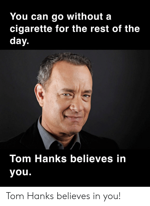 Tom Hanks, Cigarette, and Rest: You can go without a  cigarette for the rest of the  day.  Tom Hanks believes in  you. Tom Hanks believes in you!