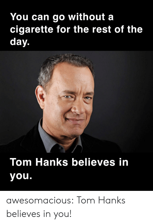 Tom Hanks, Tumblr, and Blog: You can go without a  cigarette for the rest of the  day.  Tom Hanks believes in  you. awesomacious:  Tom Hanks believes in you!
