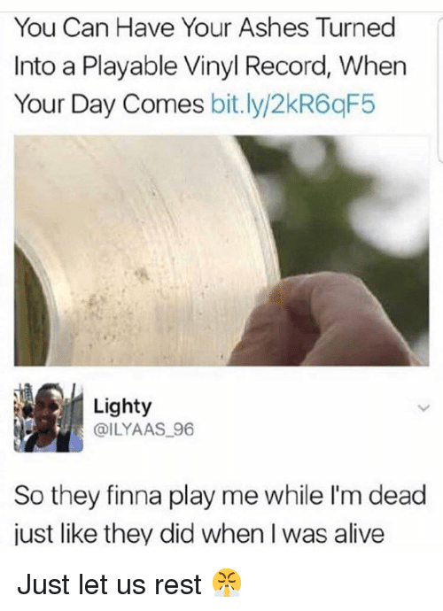 vinyl: You Can Have Your Ashes Turned  Into a Playable Vinyl Record, When  Your Day Comes bit.ly/2kR6qF5  Lighty  @ILYAAS 96  So they finna play me while I'm dead  just like they did when I was alive Just let us rest 😤