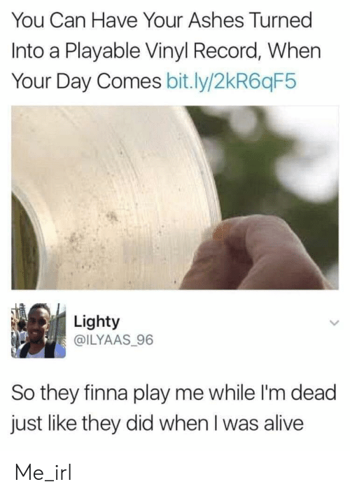 vinyl: You Can Have Your Ashes Turned  Into a Playable Vinyl Record, When  Your Day Comes bit.ly/2kR6qF5  Lighty  @ILYAAS 96  So they finna play me while I'm dead  just like they did when I was alive Me_irl