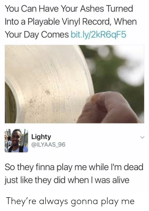 vinyl: You Can Have Your Ashes Turned  Into a Playable Vinyl Record, When  Your Day Comes bit.ly/2kR6qF5  Lighty  @ILYAAS 96  So they finna play me while I'm dead  just like they did when I was alive They're always gonna play me