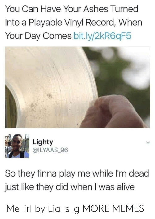 vinyl: You Can Have Your Ashes Turned  Into a Playable Vinyl Record, When  Your Day Comes bit.ly/2kR6qF5  Lighty  @ILYAAS 96  So they finna play me while I'm dead  just like they did when I was alive Me_irl by Lia_s_g MORE MEMES