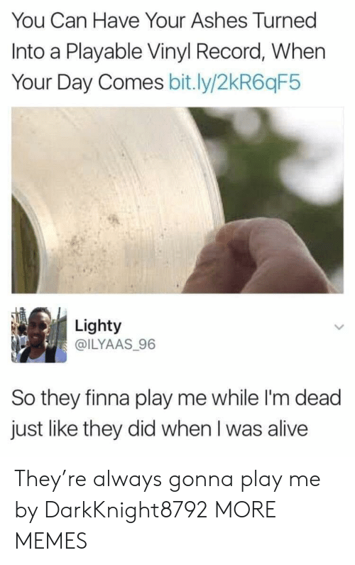 vinyl: You Can Have Your Ashes Turned  Into a Playable Vinyl Record, When  Your Day Comes bit.ly/2kR6qF5  Lighty  @ILYAAS 96  So they finna play me while I'm dead  just like they did when I was alive They're always gonna play me by DarkKnight8792 MORE MEMES