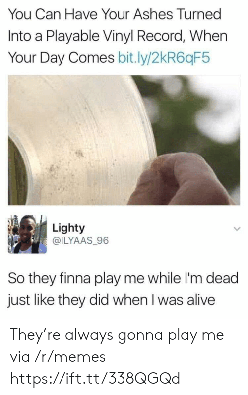 vinyl: You Can Have Your Ashes Turned  Into a Playable Vinyl Record, When  Your Day Comes bit.ly/2kR6qF5  Lighty  @ILYAAS 96  So they finna play me while I'm dead  just like they did when I was alive They're always gonna play me via /r/memes https://ift.tt/338QGQd