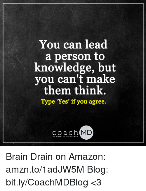brain drain: You can lead  a person to  knowledge, but  you can't make  them think.  Type 'Yes' if you agree  coach MD  DR. CHARLES F. GLASSMAN Brain Drain on Amazon: amzn.to/1adJW5M Blog: bit.ly/CoachMDBlog <3