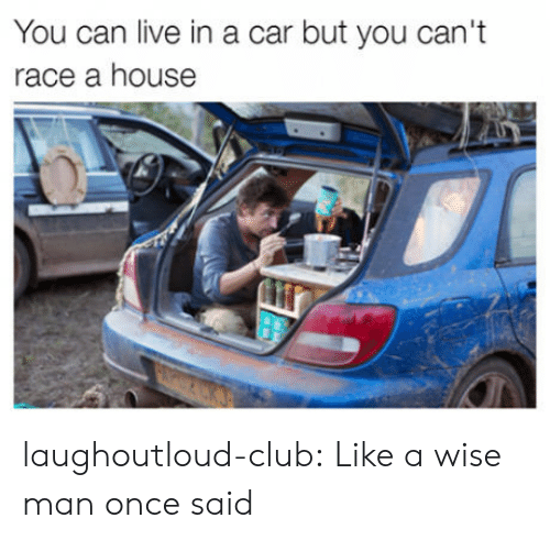 A Wise Man Once Said: You can live in a car but you can't  race a house laughoutloud-club:  Like a wise man once said