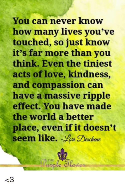 ripple: You can never know  how many lives you've  touched, so just know  it's far more than you  think. Even the tiniest  acts of love, kindness,  and compassion can  have a massive ripple  effect. You have made  the world a better  place, even if it doesn't  seem like.  WW <3