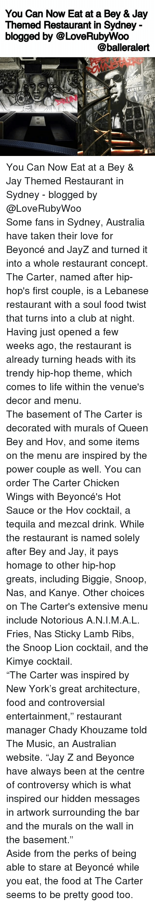 "Memes, 🤖, and Hidden: You Can Now Eat at a Bey & Jay  Themed Restaurant in Sydney  blogged by @LoveRubywoo  balleralert  CARTER You Can Now Eat at a Bey & Jay Themed Restaurant in Sydney - blogged by @LoveRubyWoo ⠀⠀⠀⠀⠀⠀⠀⠀⠀ ⠀⠀⠀⠀⠀⠀⠀⠀⠀ Some fans in Sydney, Australia have taken their love for Beyoncé and JayZ and turned it into a whole restaurant concept. The Carter, named after hip-hop's first couple, is a Lebanese restaurant with a soul food twist that turns into a club at night. Having just opened a few weeks ago, the restaurant is already turning heads with its trendy hip-hop theme, which comes to life within the venue's decor and menu. ⠀⠀⠀⠀⠀⠀⠀⠀⠀ ⠀⠀⠀⠀⠀⠀⠀⠀⠀ The basement of The Carter is decorated with murals of Queen Bey and Hov, and some items on the menu are inspired by the power couple as well. You can order The Carter Chicken Wings with Beyoncé's Hot Sauce or the Hov cocktail, a tequila and mezcal drink. While the restaurant is named solely after Bey and Jay, it pays homage to other hip-hop greats, including Biggie, Snoop, Nas, and Kanye. Other choices on The Carter's extensive menu include Notorious A.N.I.M.A.L. Fries, Nas Sticky Lamb Ribs, the Snoop Lion cocktail, and the Kimye cocktail. ⠀⠀⠀⠀⠀⠀⠀⠀⠀ ⠀⠀⠀⠀⠀⠀⠀⠀⠀ ""The Carter was inspired by New York's great architecture, food and controversial entertainment,"" restaurant manager Chady Khouzame told The Music, an Australian website. ""Jay Z and Beyonce have always been at the centre of controversy which is what inspired our hidden messages in artwork surrounding the bar and the murals on the wall in the basement."" ⠀⠀⠀⠀⠀⠀⠀⠀⠀ ⠀⠀⠀⠀⠀⠀⠀⠀⠀ Aside from the perks of being able to stare at Beyoncé while you eat, the food at The Carter seems to be pretty good too."
