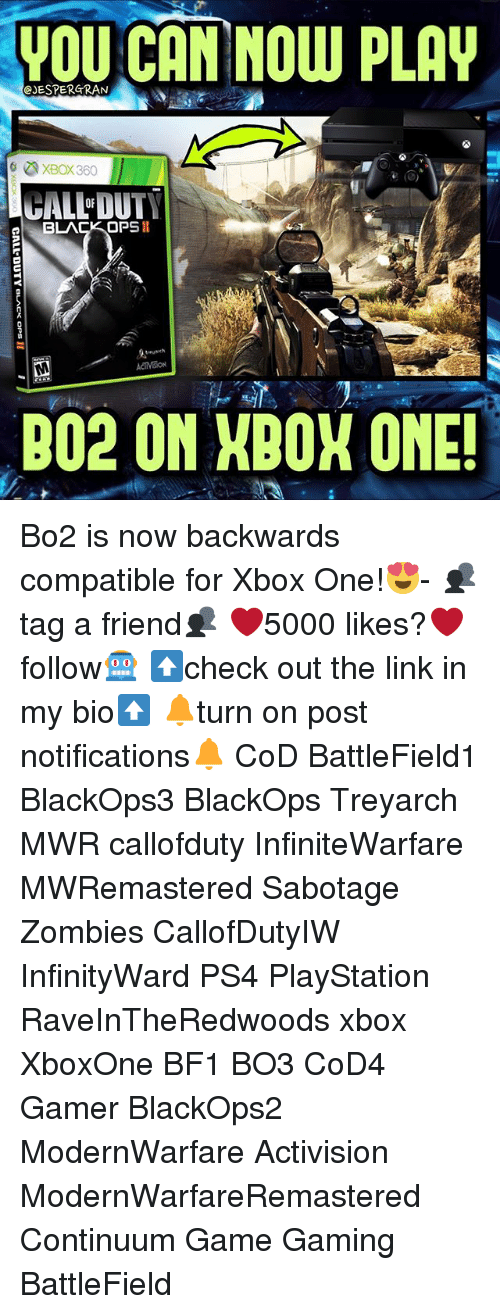 Xbox 360: YOU CAN NOW PLAV  CJESPERGRAN  XBox 360  GALLOUT  BLACK OPS  ACIMRON  B02 ON NDOX ONE! Bo2 is now backwards compatible for Xbox One!😍- 👥tag a friend👥 ❤️5000 likes?❤️ follow🤖 ⬆️check out the link in my bio⬆️ 🔔turn on post notifications🔔 CoD BattleField1 BlackOps3 BlackOps Treyarch MWR callofduty InfiniteWarfare MWRemastered Sabotage Zombies CallofDutyIW InfinityWard PS4 PlayStation RaveInTheRedwoods xbox XboxOne BF1 BO3 CoD4 Gamer BlackOps2 ModernWarfare Activision ModernWarfareRemastered Continuum Game Gaming BattleField