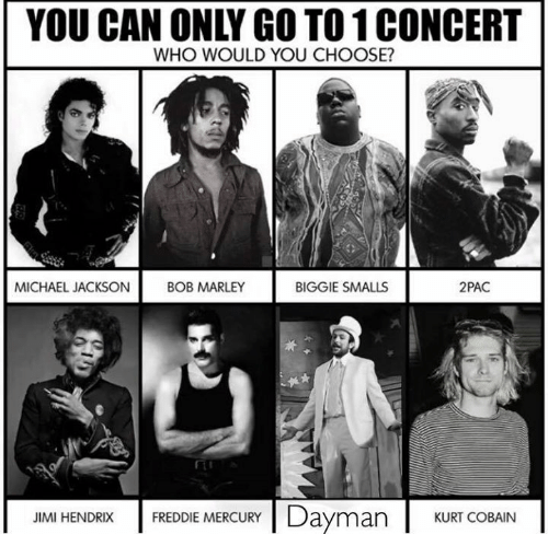 Biggie Smalls, Bob Marley, and Memes: YOU CAN ONLY GO TO 1 CONCERT  WHO WOULD YOU CHOOSE?  MICHAEL JACKSON  BOB MARLEY  BIGGIE SMALLS  2PAC  FREDDIE MERCURYDayman  CBAIN  JIMI HENDRIX