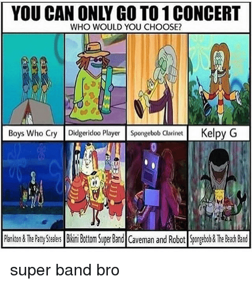 SpongeBob, Tumblr, and Beach: YOU CAN ONLY GO TO 1 CONCERT  WHO WOULD YOU CHOOSE?  Boys Who Cry Didgeridoo Player Spongebob Clarinet Kelpy G  ri  PankTh Ptty Sers Bii Bottom Super Band Caveman and Robot Spongebo&The Beach Band super band bro