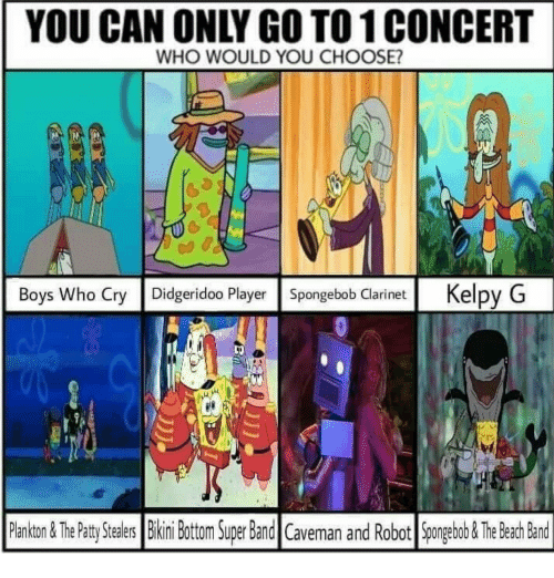 SpongeBob, Bikini Bottom, and Bikini: YOU CAN ONLY GO TO 1 CONCERT  WHO WOULD YOU CHOOSE?  Boys Who Cry Didgeridoo Player Spongebob Clarinet Kelpy G  Pankon&ThePaty Stealrs  Bikini Bottom Super Band Caveman and Robot Spngeabob &The Beah Band  ealers