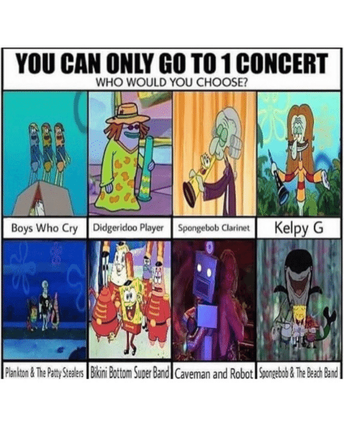 SpongeBob, Bikini Bottom, and Beach: YOU CAN ONLY GO TO1 CONCERT  WHO WOULD YOU CHOOSE?  Boys Who Cry Didgeridoo PlayerSpongebob Clarinet Kelpy G  Plankton&The Patty tealers Bikini Bottom Super Bandl Caveman and Robot Spongebob&The Beach Band