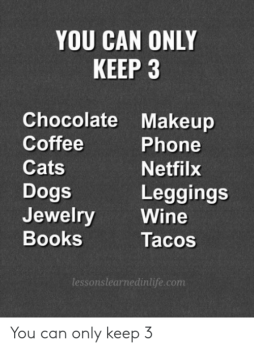 Leggings: YOU CAN ONLY  KEEP 3  Chocolate Makeup  Coffee  Cats  Dogs  Jewelry Wine  Books  Phone  Netfilx  Leggings  Tacos  lessonslearnedinlife.com You can only keep 3