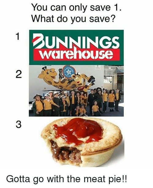 Meate: You can only save 1.  What do you save?  DUNNINGS  warehouse  2  3 Gotta go with the meat pie!!