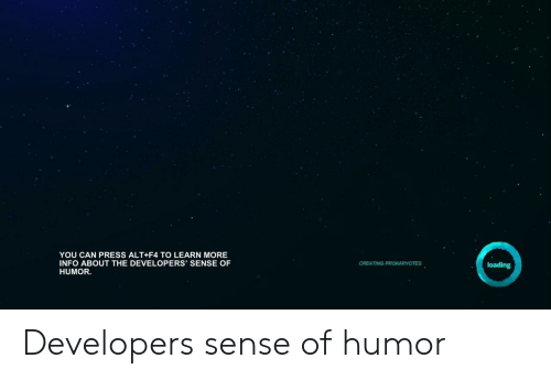 Can, Alt, and You: YOU CAN PRESS ALT+F4 TO LEARN MORE  INFO ABOUT THE DEVELOPERS' SENSE OF  HUMOR.  CREATING PROKARYOTES  loading Developers sense of humor