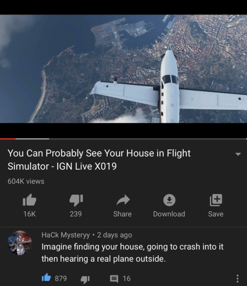 Flight: You Can Probably See Your House in Flight  Simulator - IGN Live X019  604K views  239  Share  Download  16K  Save  Hack Mysteryy • 2 days ago  Imagine finding your house, going to crash into it  HACK MYSTER  then hearing a real plane outside.  E 16  879
