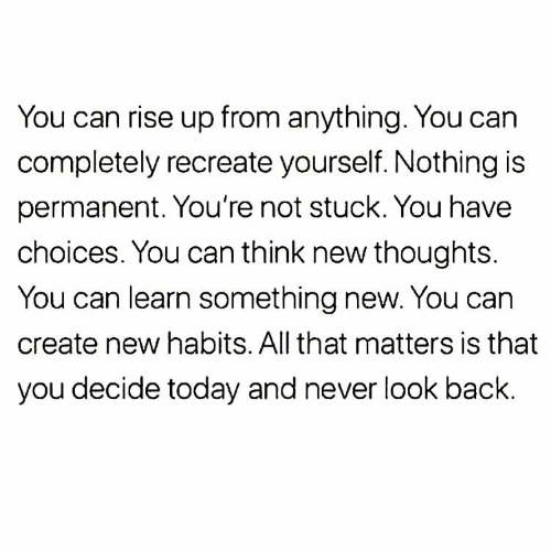 Habits: You can rise up from anything. You can  completely recreate yourself. Nothing is  permanent. You're not stuck. You have  choices. You can think new thoughts.  You can learn something new. You can  create new habits. All that matters is that  you decide today and never look back.