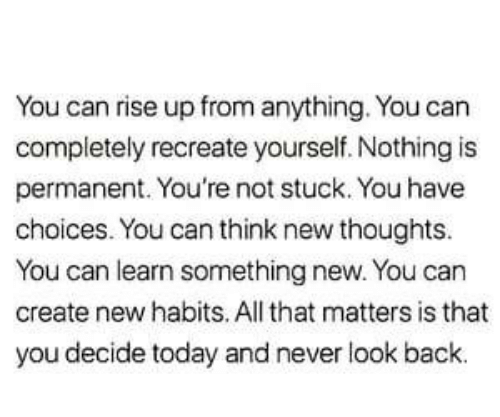 Habits: You can rise up from anything. You can  completely recreate yourself. Nothing is  permanent. You're not stuck. You have  choices. You can think new thoughts.  You can learn something new. You can  create new habits. All that matters is that  you decide today and never look back