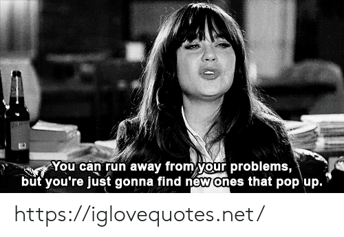 Pop, Run, and Net: You can run away from your problems,  but you're just gonna find new ones that pop up. https://iglovequotes.net/