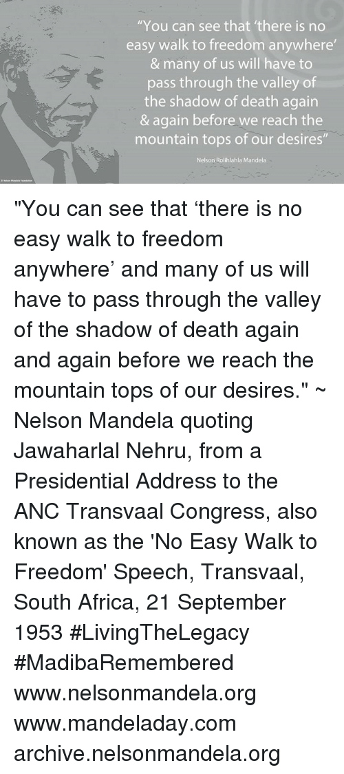"""Africa, Memes, and Nelson Mandela: """"You can see that 'there is no  easy walk to freedom anywhere  & many of us will have to  pass through the valley of  the shadow of death again  & again before we reach the  mountain tops of our desires  Nelson Rolihlahla Mandela """"You can see that 'there is no easy walk to freedom anywhere' and many of us will have to pass through the valley of the shadow of death again and again before we reach the mountain tops of our desires."""" ~ Nelson Mandela quoting Jawaharlal Nehru, from a Presidential Address to the ANC Transvaal Congress, also known as the 'No Easy Walk to Freedom' Speech, Transvaal, South Africa, 21 September 1953 #LivingTheLegacy #MadibaRemembered   www.nelsonmandela.org www.mandeladay.com archive.nelsonmandela.org"""