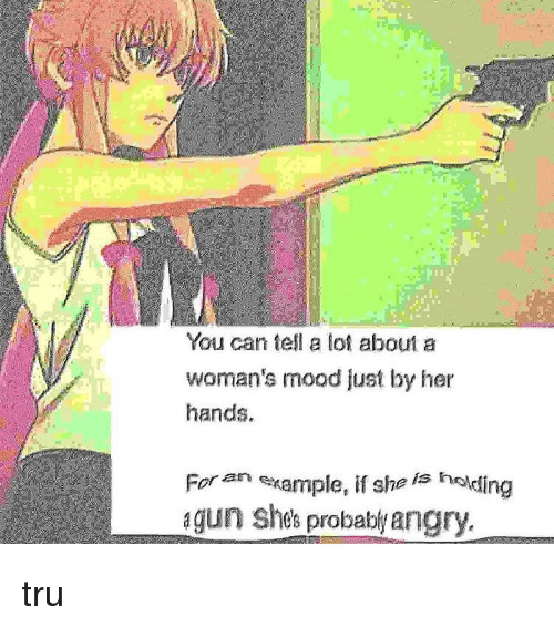 Memes, Mood, and Angry: You can tell a lot about a  woman's mood just by her  hands.  For an example,if she is holding  gun shes probably angry tru