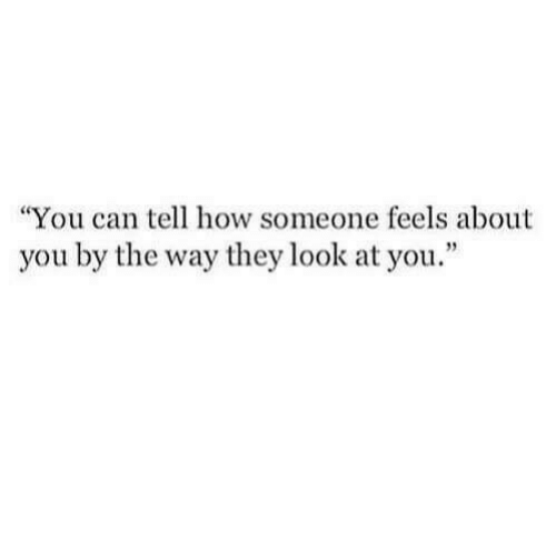 "by the way: ""You can tell how someone feels about  you by the way they look at you."""