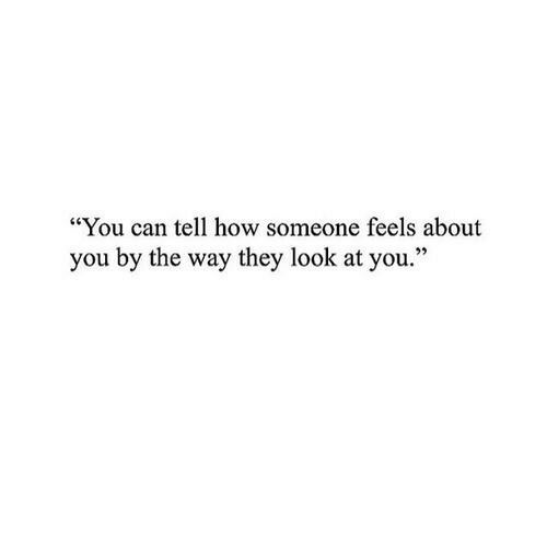 "by the way: ""You can tell how someone feels about  you by the way they look at you."