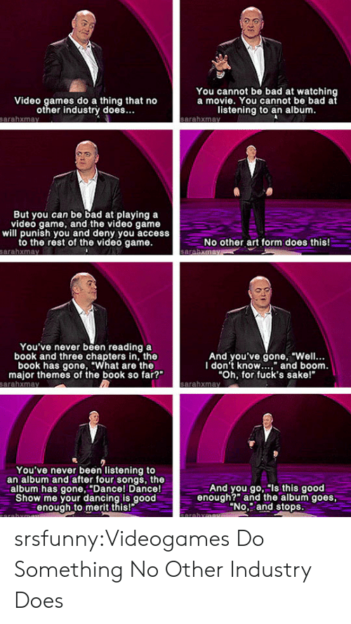 """Bad, Dancing, and Tumblr: You cannot be bad at watching  a movie. You cannot be bad at  Video games do a thing that no  other industrý does.  listening to an album  But you can be bad at playing a  video game, and the video game  will punish you and deny you access  to the rest of the video game.  No other art form does this!  You've never been reading a  book and three chapters in, the  book has gone, """"What are the  major themes of the book so far?""""  And you've gone, """"Well..  I don't know"""" and boom  Oh, for fuck's sake!  You've never been listening to  an album and after four songs, the  album has gone,Dance! Dance!  Show me your dancing is good  enough to merit this!  And you go, """"ls this good  enough?"""" the album goes  No. and stops srsfunny:Videogames Do Something No Other Industry Does"""