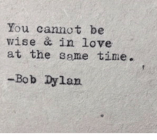 Bob Dylan: You cannot be  wise & in love  at the same time.  -Bob Dylan