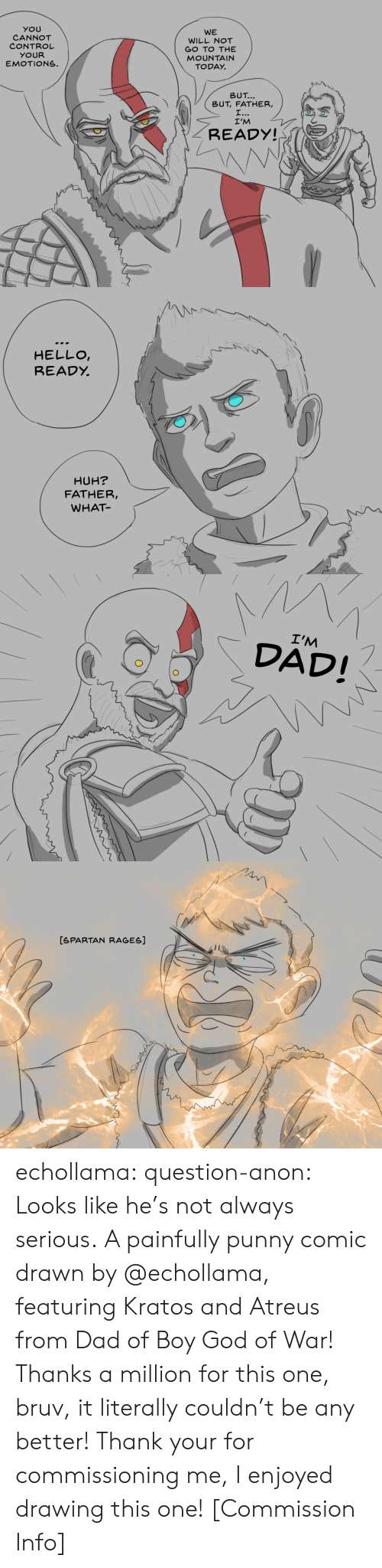 Punny: YOU  CANNOT  CONTROL  YOUR  EMOTIONS.  WE  WILL NOT  GO TO THE  MOUNTAIN  TODAY.  トN\  \  BUT  BUT, FATHER,  I'M  READY!   HELLO  READỵ  HUH?  FATHER,  WHAT   I'M  DAD!   [SPARTAN RAGES] echollama:  question-anon:  Looks like he's not always serious. A painfully punny comic drawn by @echollama, featuringKratos and Atreus from Dad of Boy God of War! Thanks a million for this one, bruv, it literally couldn't be any better!  Thank your for commissioning me, I enjoyed drawing this one!    [Commission Info]