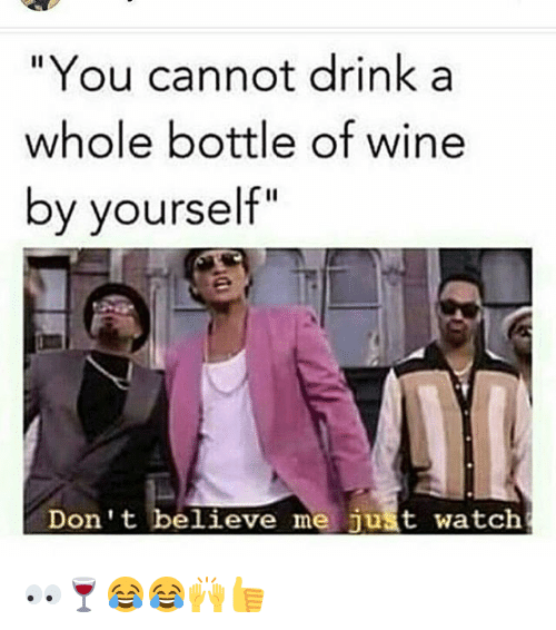 "Dont Believe Me Just Watch: ""You cannot drink a  whole bottle of wine  by yourself""  Don't believe me just watch 👀🍷😂😂🙌👍"