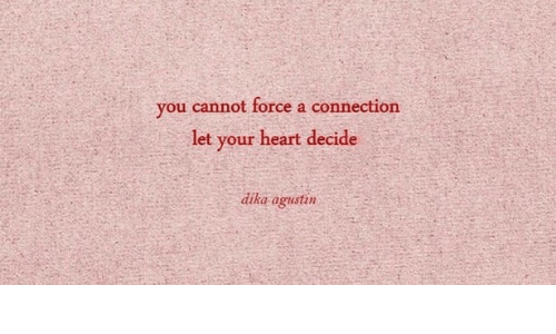 Heart, Force, and You: you cannot force a connection  let your heart decide  dika agustin