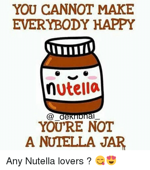 Nutellas: YOU CANNOT MAKE  EVERYBODY HAPPY  nutella  Ca de  al  YOU'RE NOT  A NUTELLA JAR Any Nutella lovers ? 😋😍