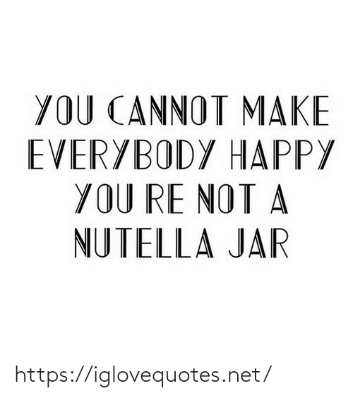Everybody: YOU CANNOT MAKE  EVERYBODY HAPPY  YOU RE NOT A  NUTELLA JAR https://iglovequotes.net/