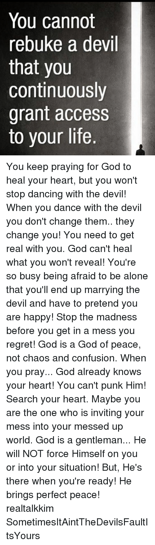 Regretment: You cannot  rebuke a devil  that you  continuously  grant access  to your life. You keep praying for God to heal your heart, but you won't stop dancing with the devil! When you dance with the devil you don't change them.. they change you! You need to get real with you. God can't heal what you won't reveal! You're so busy being afraid to be alone that you'll end up marrying the devil and have to pretend you are happy! Stop the madness before you get in a mess you regret! God is a God of peace, not chaos and confusion. When you pray... God already knows your heart! You can't punk Him! Search your heart. Maybe you are the one who is inviting your mess into your messed up world. God is a gentleman... He will NOT force Himself on you or into your situation! But, He's there when you're ready! He brings perfect peace! realtalkkim SometimesItAintTheDevilsFaultItsYours