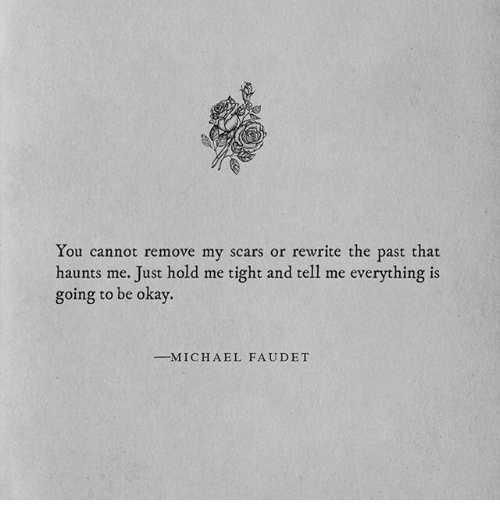 Okay, A&e, and You: You cannot remove my scars or rewrite the past that  haunts me. Just hold me tight and tell me everything is  going to be okay.  -M I C H A E L  FAUDET
