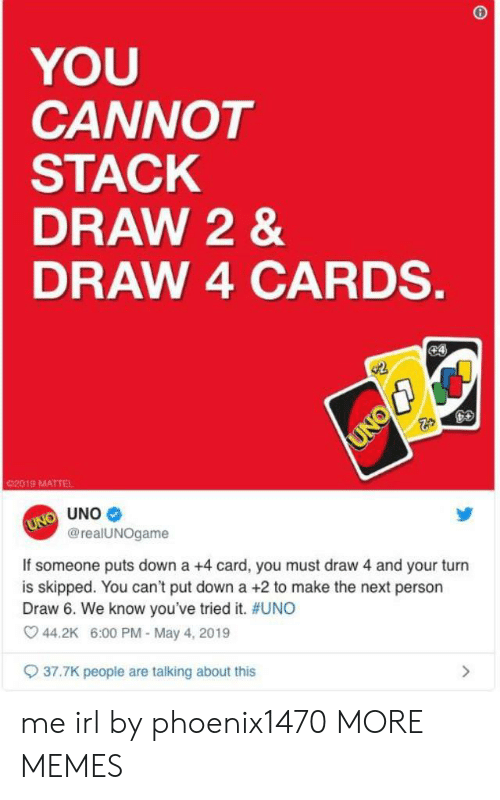Put Down: YOU  CANNOT  STACK  DRAW 2&  DRAW 4 CARDS.  e4  UNO  02019 MATTEL  UNO UNO  @realUNOgame  If someone puts down a +4 card, you must draw 4 and your turn  is skipped. You can't put down a +2 to make the next person  Draw 6. We know you've tried it. #UNO  44.2K 6:00 PM - May 4, 2019  37.7K peopie are talking about this me irl by phoenix1470 MORE MEMES