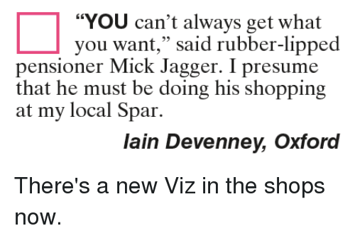 """Mick Jagger: """"You can't always get what  you want,"""" said rubber-lipped  pensioner Mick Jagger. I presume  that he must be doing his shopping  at my local Spar.  lain Devenney, Oxford There's a new Viz in the shops now."""