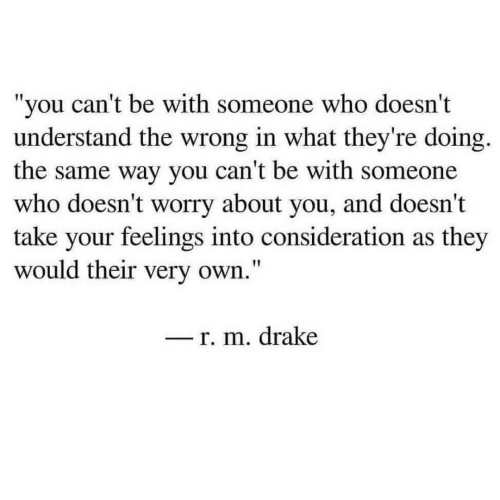 "consideration: ""you can't be with someone who doesn't  understand the wrong in what they're doing.  the same way you can't be with someone  who doesn't worry about you, and doesn't  take your feelings into consideration as they  would their very own.""  _r. m. drake"