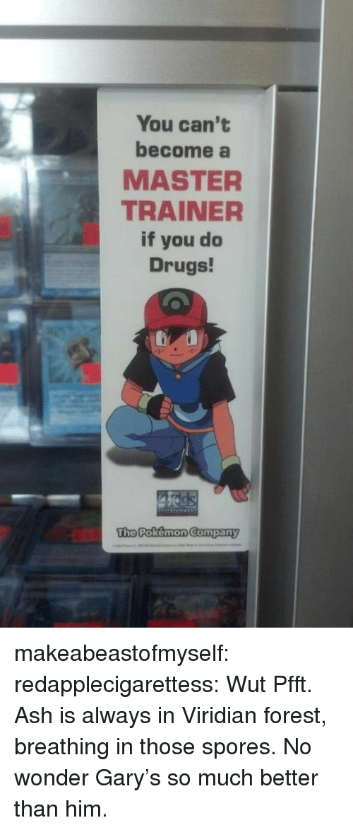 spores: You can't  become a  MASTER  TRAINER  if you do  Drugs!  The Rokemon Company makeabeastofmyself:  redapplecigarettess:  Wut  Pfft. Ash is always in Viridian forest, breathing in those spores. No wonder Gary's so much better than him.