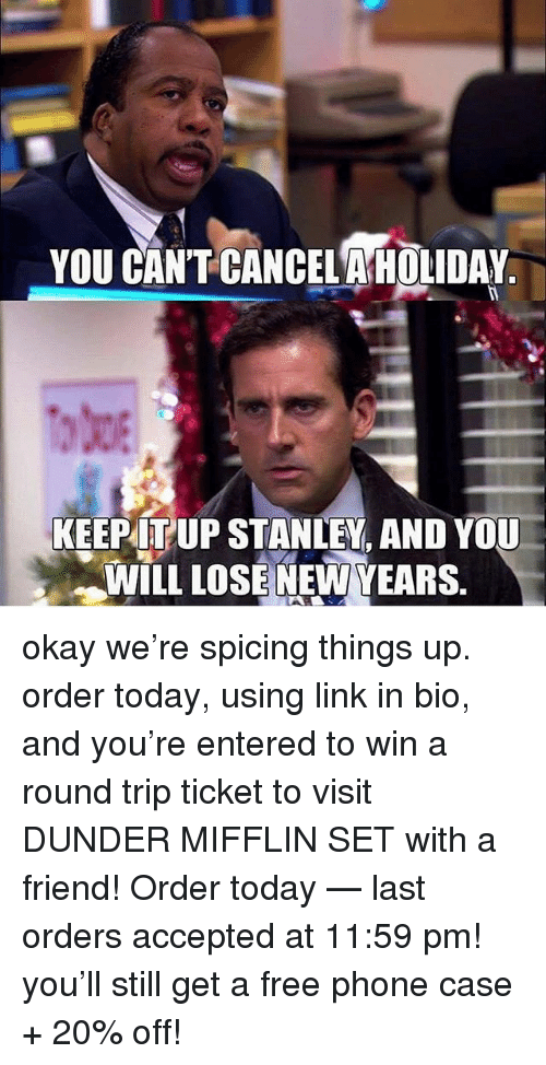 Newyears: YOU CANT CANCELAHOLIDAY  KEEPITUP STANLEY. AND YOU  WILL LOSE NEWYEARS. okay we're spicing things up. order today, using link in bio, and you're entered to win a round trip ticket to visit DUNDER MIFFLIN SET with a friend! Order today — last orders accepted at 11:59 pm! you'll still get a free phone case + 20% off!