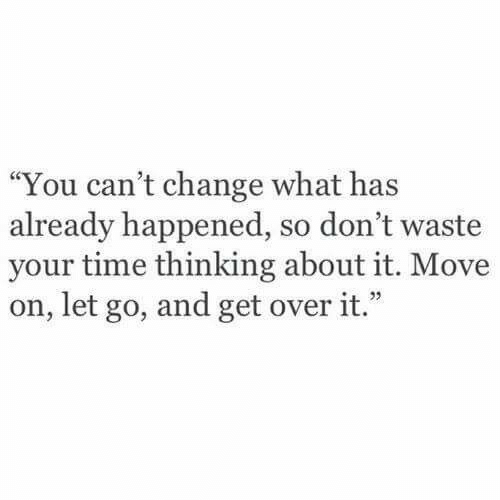 "Time, Change, and Move: ""You can't change what has  already happened, so don't waste  your time thinking about it. Move  on, let go, and get over it."""