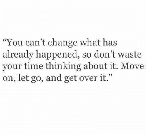 """Time, Change, and Move: """"You can't change what has  already happened, so don't waste  your time thinking about it. Move  on, let go, and get over it."""""""