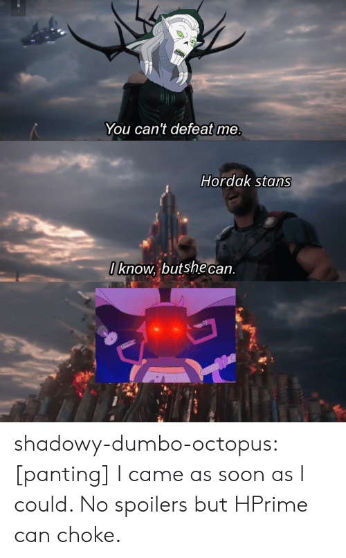 Hordak: You can't defeat me.  Hordak stans  Iknow, butshe can shadowy-dumbo-octopus:  [panting] I came as soon as I could. No spoilers but HPrime can choke.